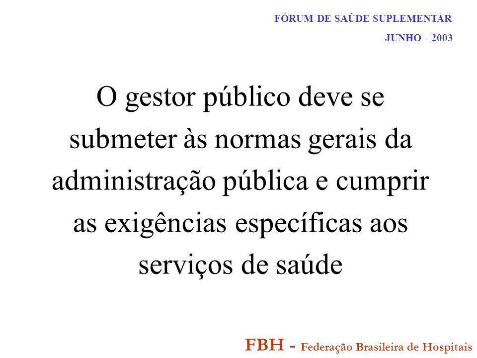 FÓRUM DE SAÚDE SUPLEMENTAR JUNHO - 2003 FBH - Federação Brasileira de Hospitais O gestor público deve se submeter às normas gerais da administração pública e cumprir as exigências específicas aos serviços de saúde