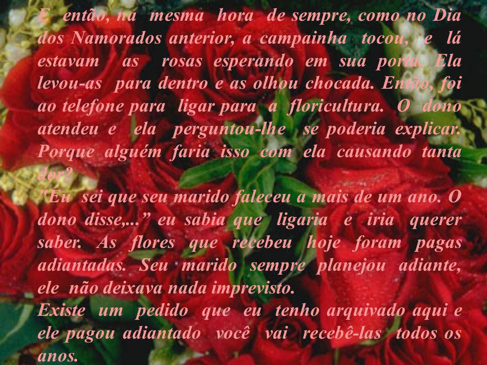 E então, na mesma hora de sempre, como no Dia dos Namorados anterior, a campainha tocou, e lá estavam as rosas esperando em sua porta. Ela levou-as pa