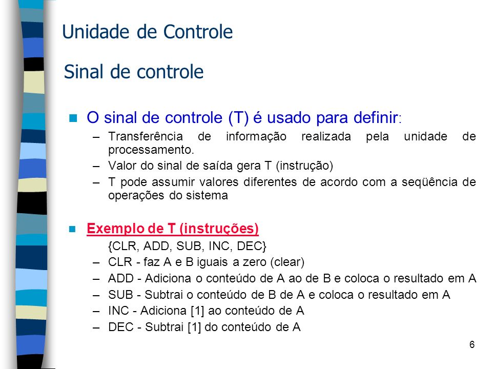 6 Sinal de controle O sinal de controle (T) é usado para definir : –Transferência de informação realizada pela unidade de processamento.