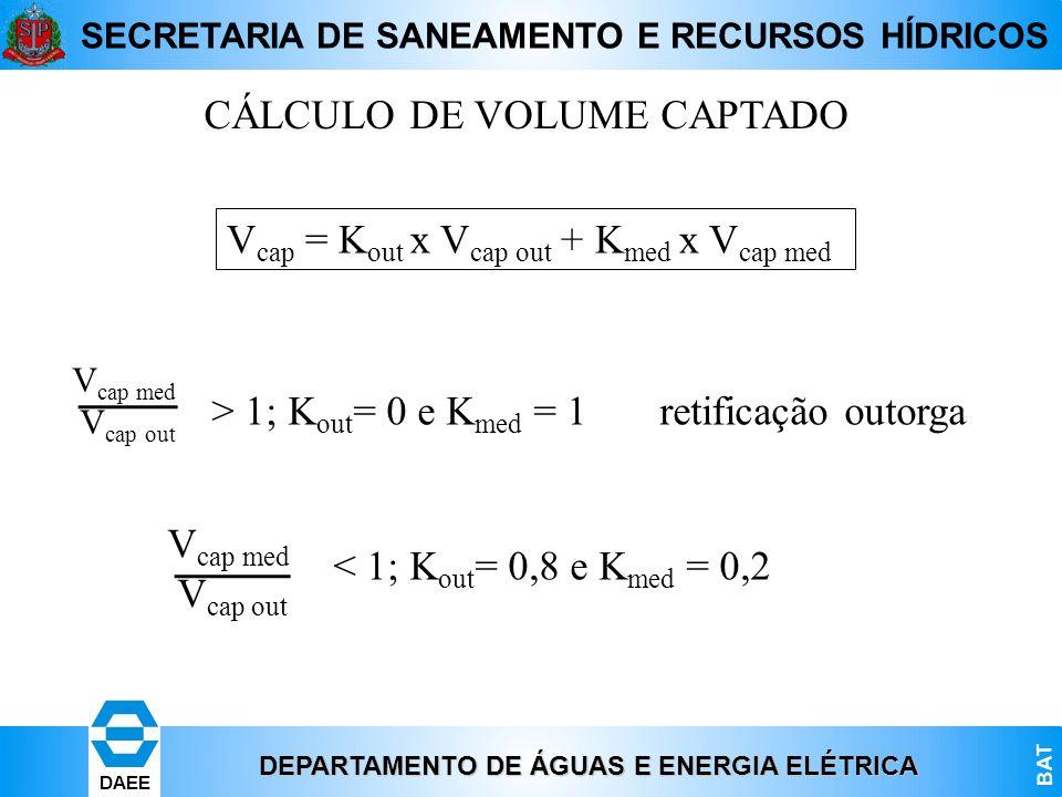 DEPARTAMENTO DE ÁGUAS E ENERGIA ELÉTRICA BAT DAEE SECRETARIA DE SANEAMENTO E RECURSOS HÍDRICOS CÁLCULO DE VOLUME CAPTADO V cap med V cap out > 1; K ou