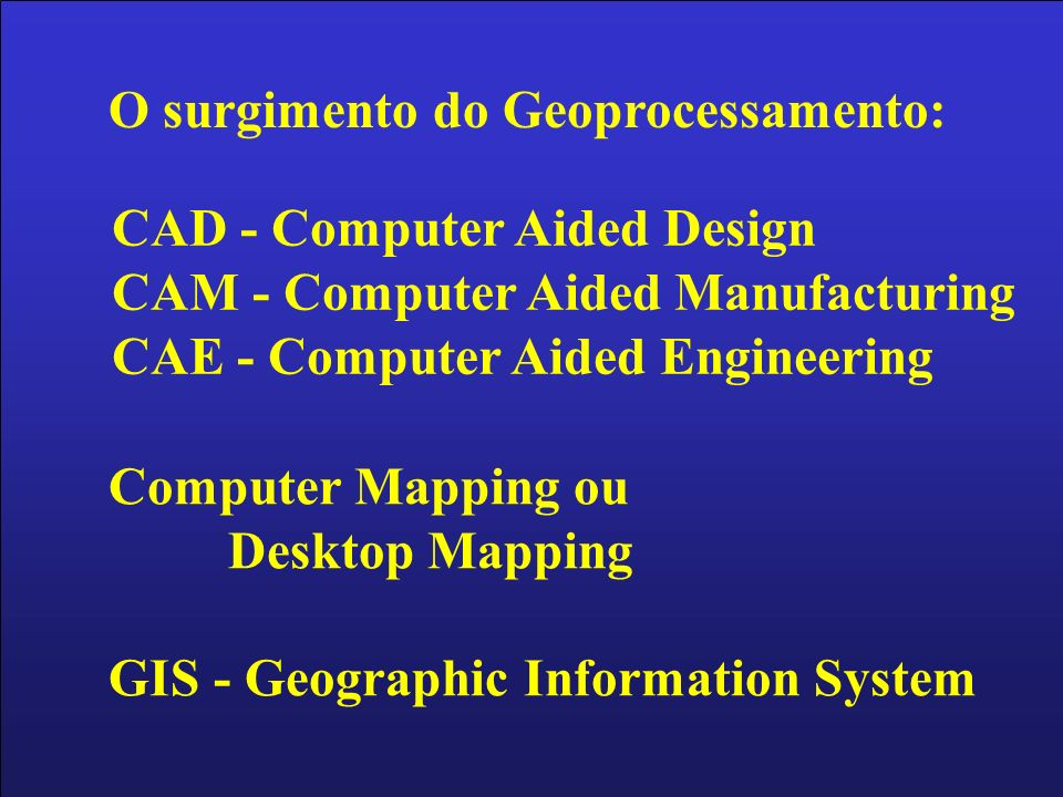 O surgimento do Geoprocessamento: CAD - Computer Aided Design CAM - Computer Aided Manufacturing CAE - Computer Aided Engineering Computer Mapping ou