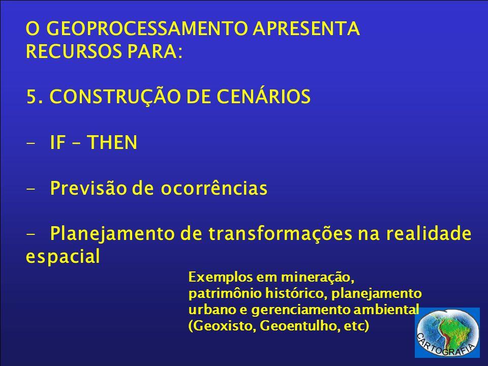 O GEOPROCESSAMENTO APRESENTA RECURSOS PARA: 5. CONSTRUÇÃO DE CENÁRIOS -IF – THEN -Previsão de ocorrências -Planejamento de transformações na realidade