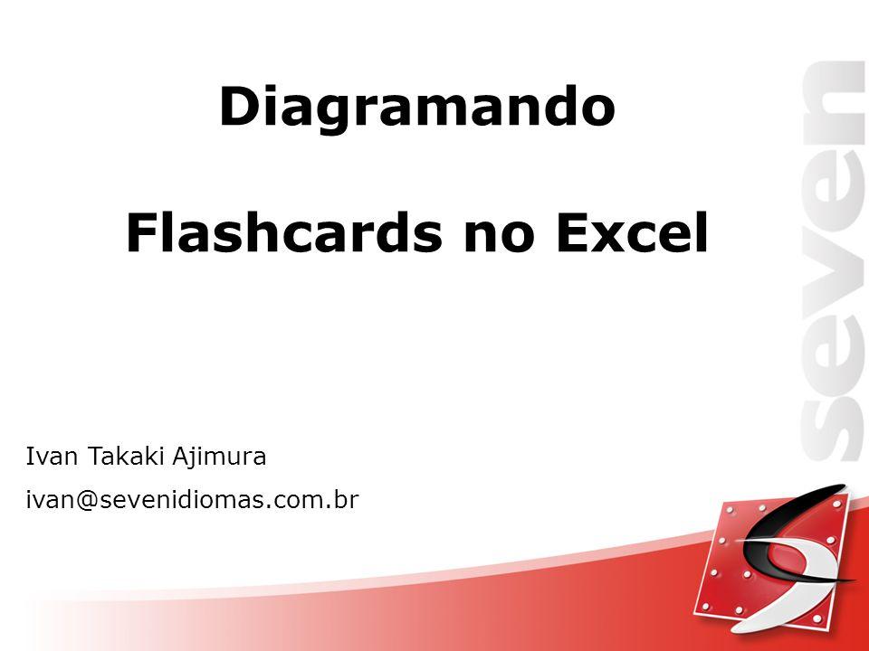 Ivan Takaki Ajimura ivan@sevenidiomas.com.br Diagramando Flashcards no Excel