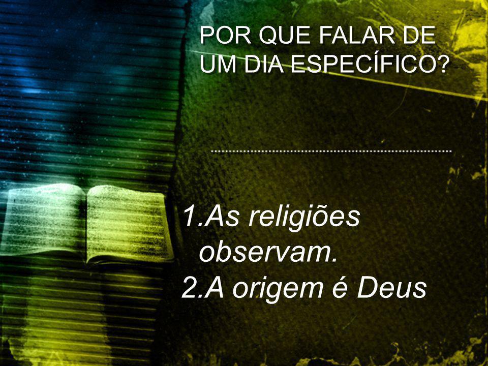 POR QUE FALAR DE UM DIA ESPECÍFICO? 1.As religiões observam. 2.A origem é Deus