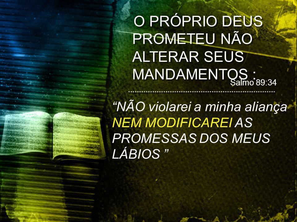 O PRÓPRIO DEUS PROMETEU NÃO ALTERAR SEUS MANDAMENTOS:: Salmo 89:34 NÃO violarei a minha aliança NEM MODIFICAREI AS PROMESSAS DOS MEUS LÁBIOS