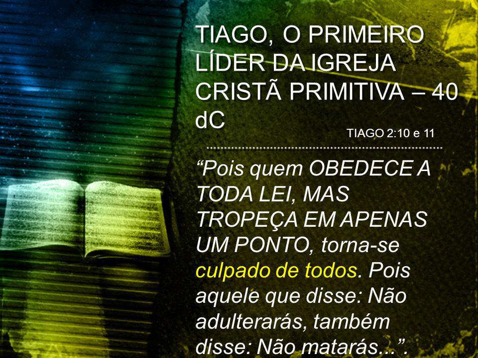 TIAGO, O PRIMEIRO LÍDER DA IGREJA CRISTÃ PRIMITIVA – 40 dC TIAGO 2:10 e 11 Pois quem OBEDECE A TODA LEI, MAS TROPEÇA EM APENAS UM PONTO, torna-se culpado de todos.