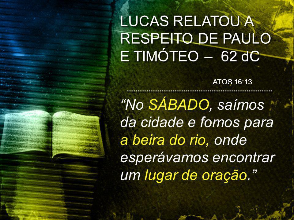 LUCAS RELATOU A RESPEITO DE PAULO E TIMÓTEO – 62 dC ATOS 16:13 No SÁBADO, saímos da cidade e fomos para a beira do rio, onde esperávamos encontrar um lugar de oração.