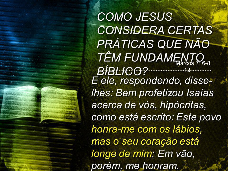 COMO JESUS CONSIDERA CERTAS PRÁTICAS QUE NÃO TÊM FUNDAMENTO BÍBLICO.