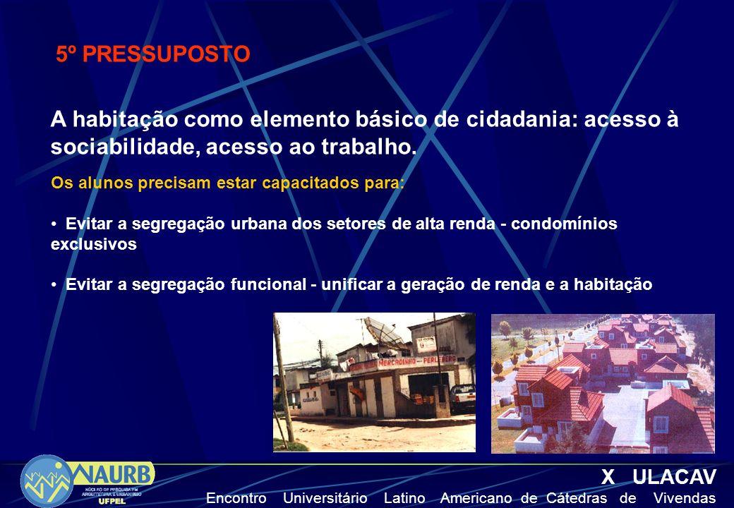 X ULACAV Encontro Universitário Latino Americano de Cátedras de Vivendas 5º PRESSUPOSTO A habitação como elemento básico de cidadania: acesso à sociab