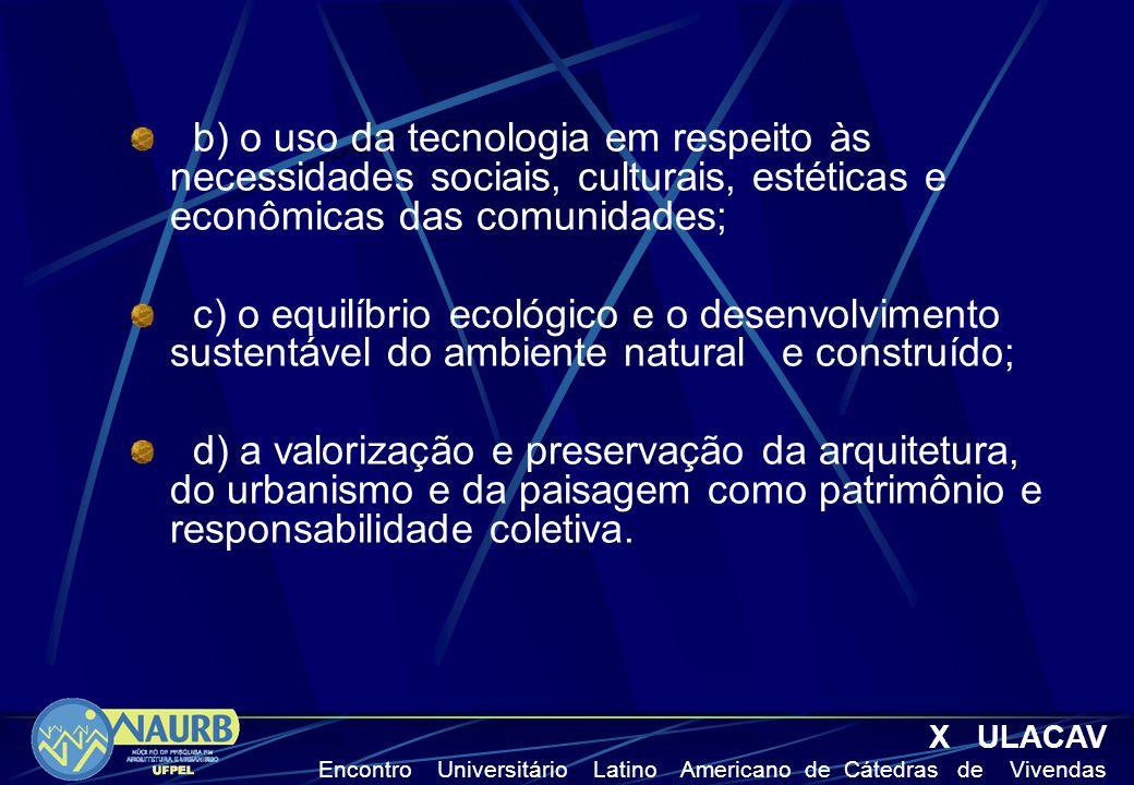 b) o uso da tecnologia em respeito às necessidades sociais, culturais, estéticas e econômicas das comunidades; c) o equilíbrio ecológico e o desenvolvimento sustentável do ambiente natural e construído; d) a valorização e preservação da arquitetura, do urbanismo e da paisagem como patrimônio e responsabilidade coletiva.