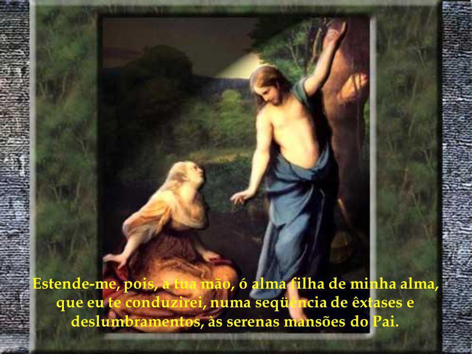 Estende-me, pois, a tua mão, ó alma filha de minha alma, que eu te conduzirei, numa seqüência de êxtases e deslumbramentos, às serenas mansões do Pai.