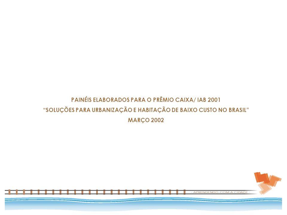 PAINÉIS ELABORADOS PARA O PRÊMIO CAIXA/ IAB 2001 SOLUÇÕES PARA URBANIZAÇÃO E HABITAÇÃO DE BAIXO CUSTO NO BRASIL MARÇO 2002