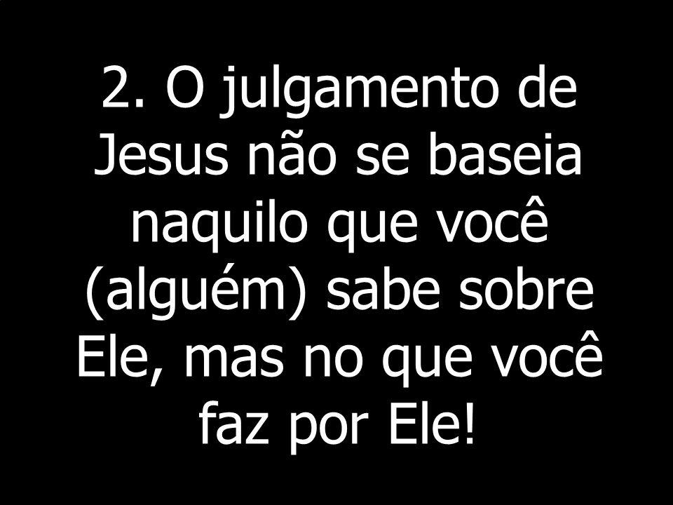 2. O julgamento de Jesus não se baseia naquilo que você (alguém) sabe sobre Ele, mas no que você faz por Ele!