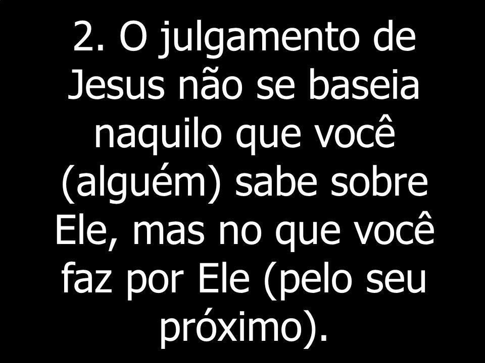 2. O julgamento de Jesus não se baseia naquilo que você (alguém) sabe sobre Ele, mas no que você faz por Ele (pelo seu próximo).