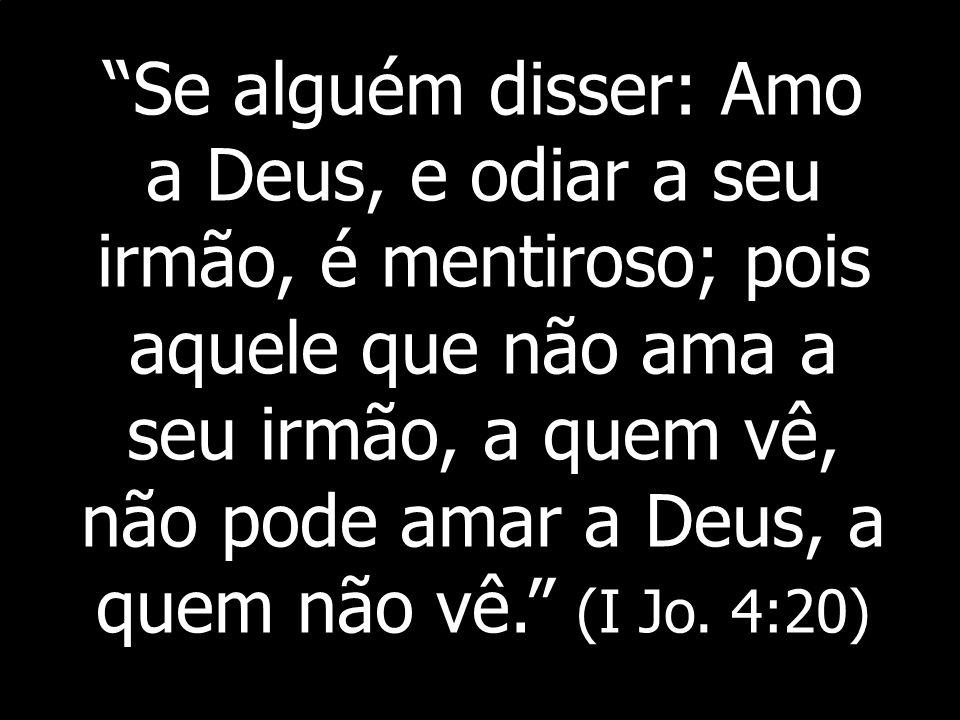 Se alguém disser: Amo a Deus, e odiar a seu irmão, é mentiroso; pois aquele que não ama a seu irmão, a quem vê, não pode amar a Deus, a quem não vê. (