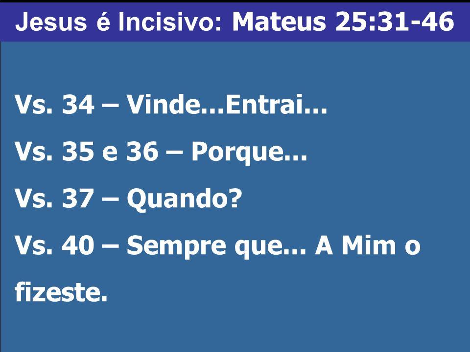 Vs. 34 – Vinde...Entrai... Vs. 35 e 36 – Porque... Vs. 37 – Quando? Vs. 40 – Sempre que... A Mim o fizeste. Jesus é Incisivo: Mateus 25:31-46
