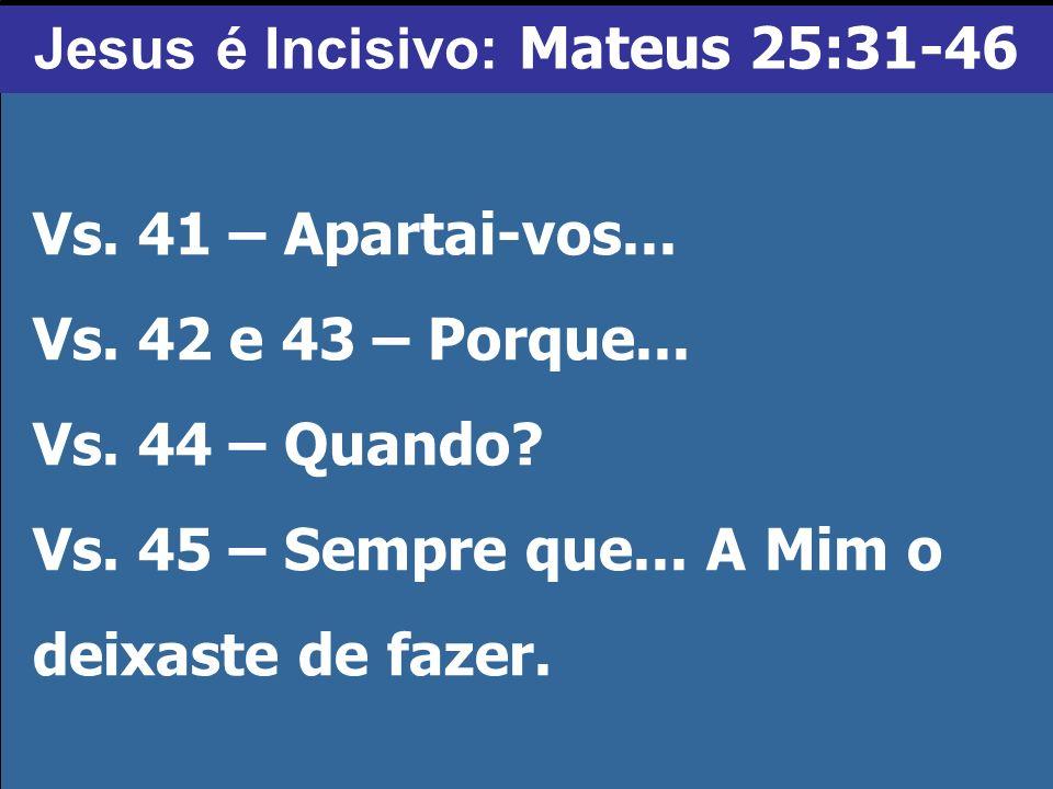 Vs. 41 – Apartai-vos... Vs. 42 e 43 – Porque... Vs. 44 – Quando? Vs. 45 – Sempre que... A Mim o deixaste de fazer. Jesus é Incisivo: Mateus 25:31-46