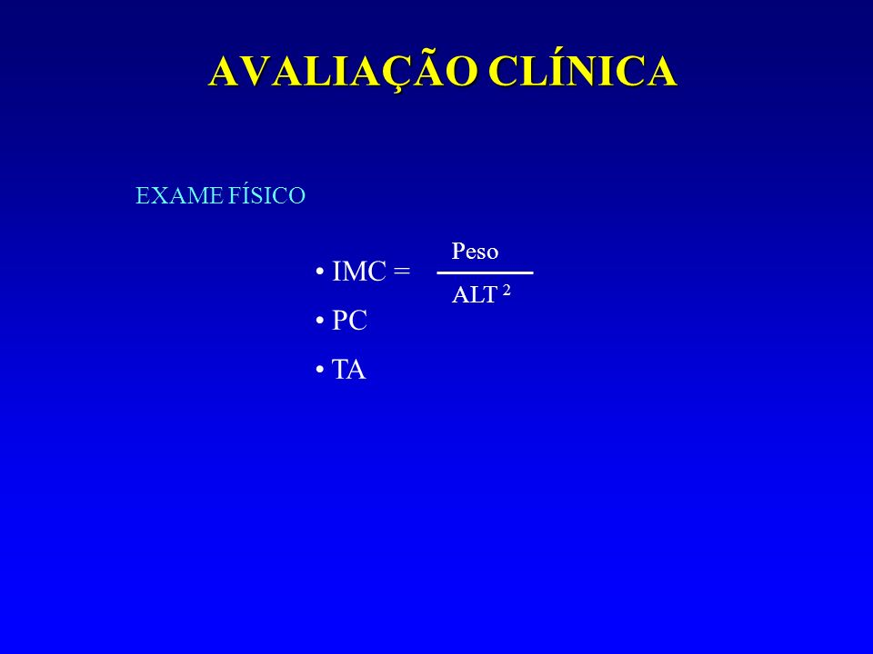 AVALIAÇÃO CLÍNICA IMC = PC TA EXAME FÍSICO Peso ALT 2