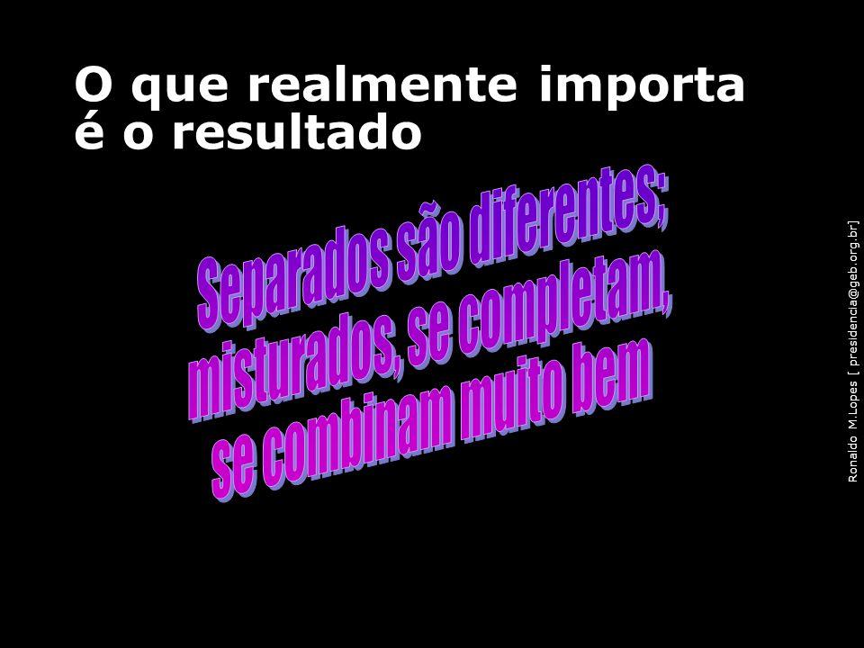 Ronaldo M.Lopes [ presidencia@geb.org.br] O que realmente importa é o resultado 102