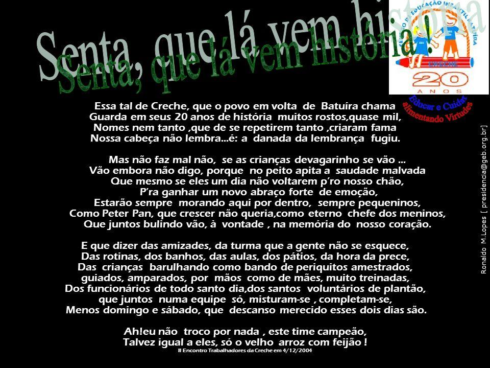 Ronaldo M.Lopes [ presidencia@geb.org.br] Essa tal de Creche, que o povo em volta de Batuíra chama Guarda em seus 20 anos de história muitos rostos,qu