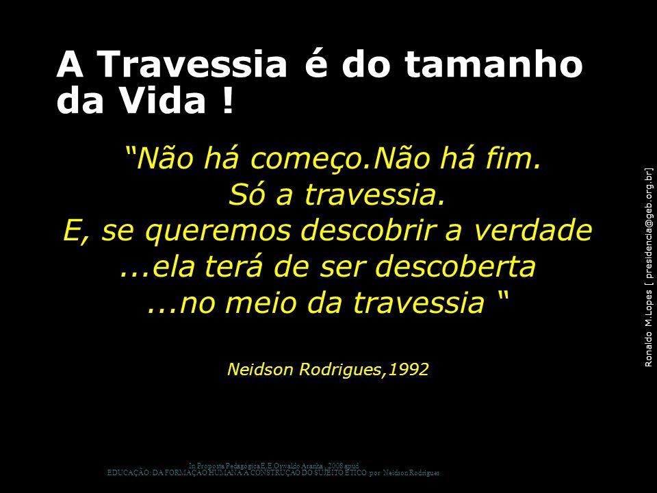 Ronaldo M.Lopes [ presidencia@geb.org.br] A Travessia é do tamanho da Vida ! Não há começo.Não há fim. Só a travessia. E, se queremos descobrir a verd