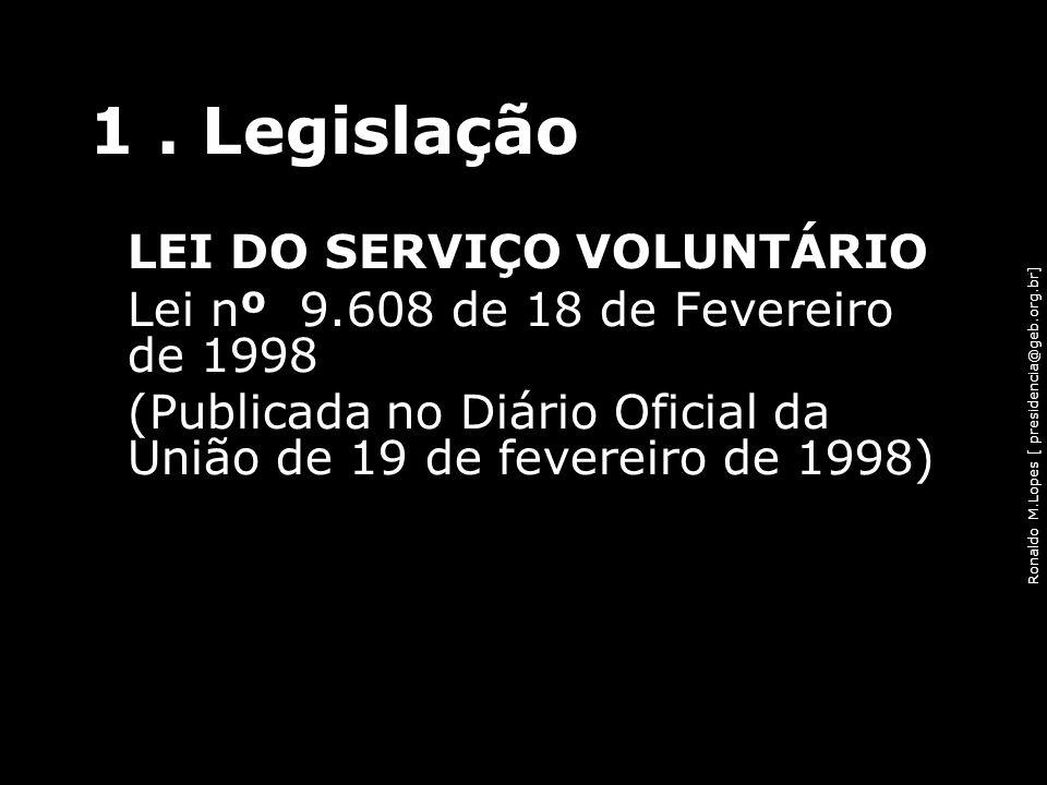 Ronaldo M.Lopes [ presidencia@geb.org.br] 1. Legislação LEI DO SERVIÇO VOLUNTÁRIO Lei nº 9.608 de 18 de Fevereiro de 1998 (Publicada no Diário Oficial