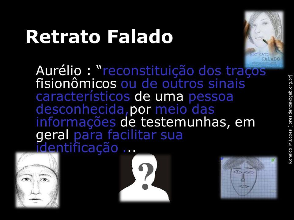 Ronaldo M.Lopes [ presidencia@geb.org.br] Retrato Falado Aurélio : reconstituição dos traços fisionômicos ou de outros sinais característicos de uma p
