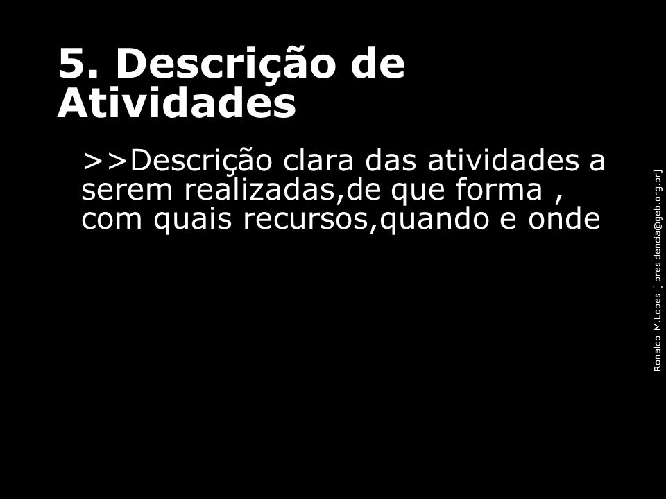 Ronaldo M.Lopes [ presidencia@geb.org.br] 5. Descrição de Atividades >>Descrição clara das atividades a serem realizadas,de que forma, com quais recur