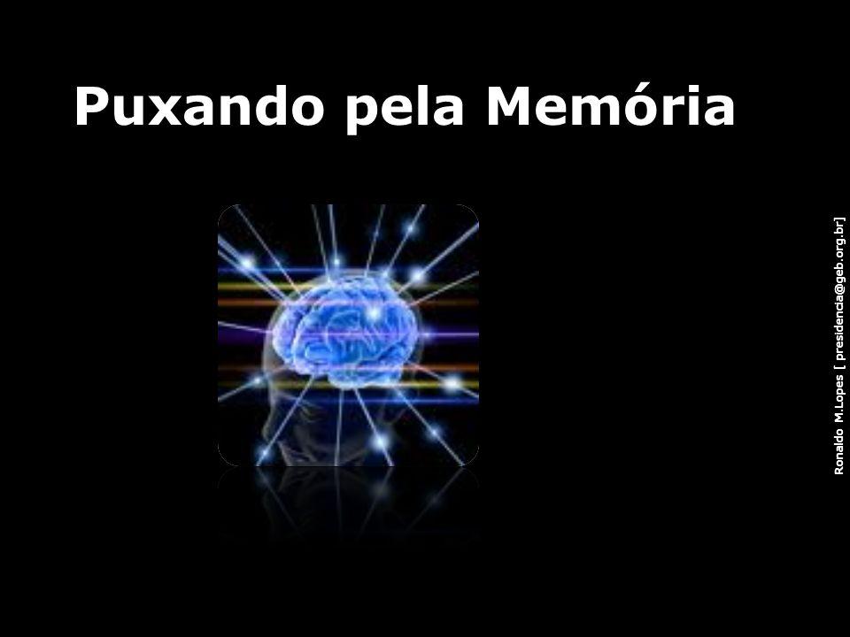 Ronaldo M.Lopes [ presidencia@geb.org.br] Puxando pela Memória 7