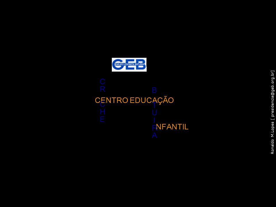 Ronaldo M.Lopes [ presidencia@geb.org.br] CENTRO EDUCAÇÃO CRCHECRCHE NFANTIL BTUIRABTUIRA 73
