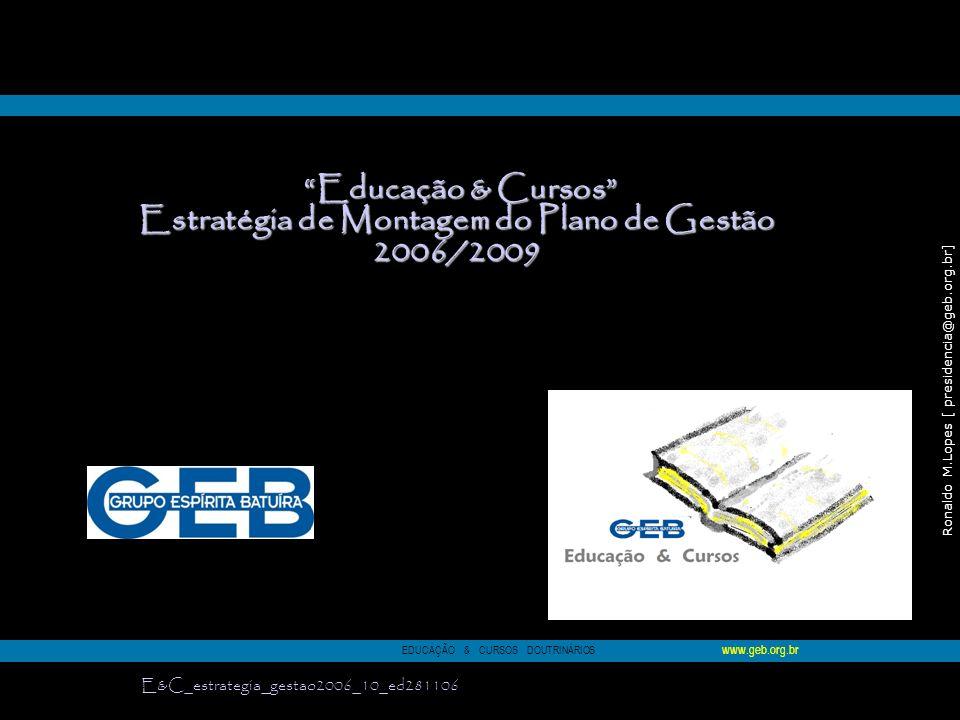 Ronaldo M.Lopes [ presidencia@geb.org.br] 78 Educação & Cursos Educação & Cursos Estratégia de Montagem do Plano de Gestão 2006/2009 EDUCAÇÃO & CURSOS