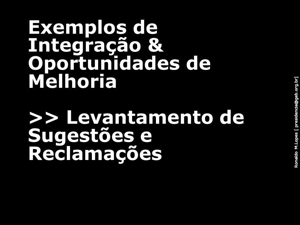 Ronaldo M.Lopes [ presidencia@geb.org.br] Exemplos de Integração & Oportunidades de Melhoria >> Levantamento de Sugestões e Reclamações 86
