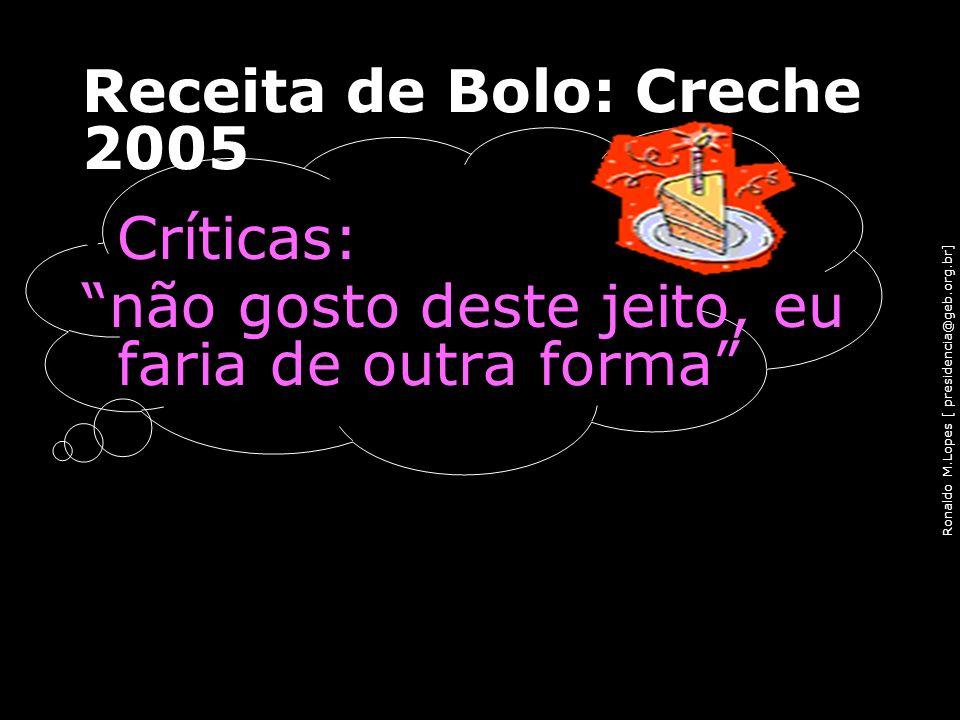 Ronaldo M.Lopes [ presidencia@geb.org.br] Receita de Bolo: Creche 2005 Críticas: não gosto deste jeito, eu faria de outra forma 90