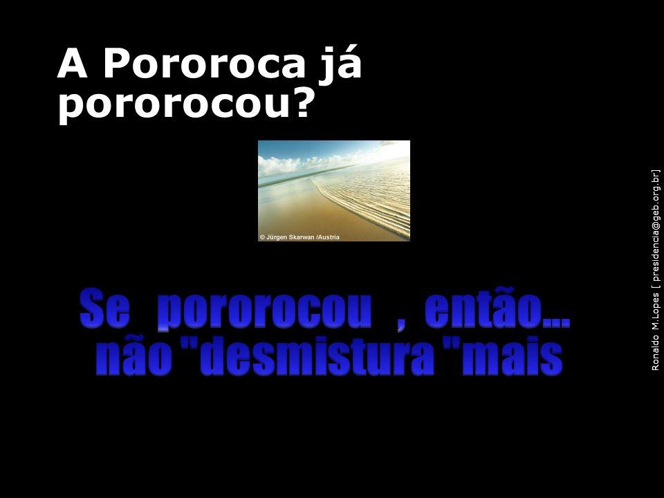 Ronaldo M.Lopes [ presidencia@geb.org.br] A Pororoca já pororocou? 96