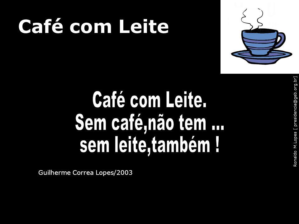Ronaldo M.Lopes [ presidencia@geb.org.br] Café com Leite Guilherme Correa Lopes/2003 98