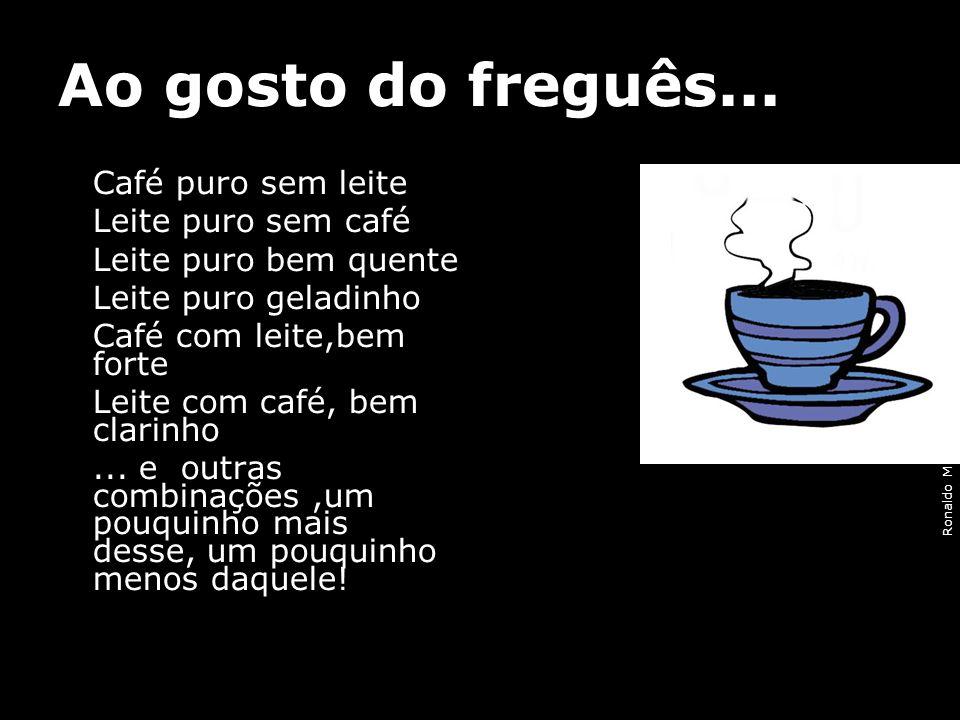 Ronaldo M.Lopes [ presidencia@geb.org.br] Ao gosto do freguês... Café puro sem leite Leite puro sem café Leite puro bem quente Leite puro geladinho Ca