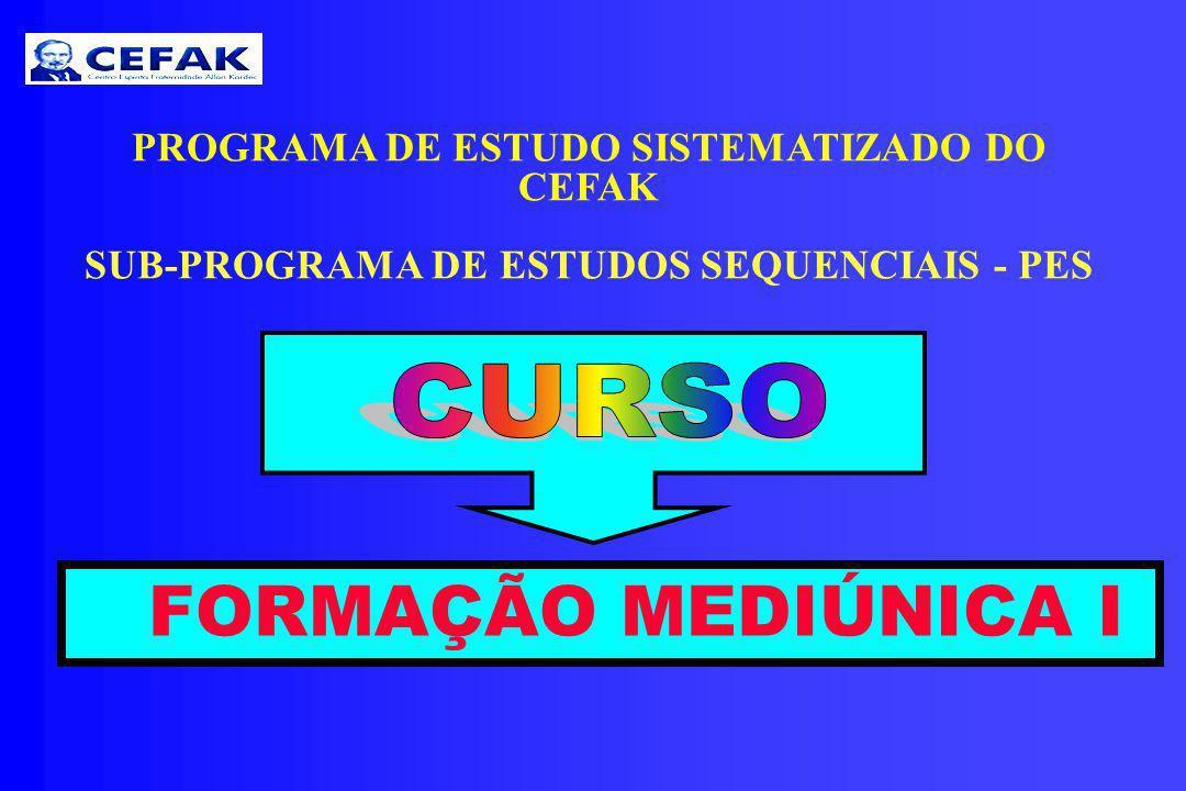 PROGRAMA DE ESTUDO SISTEMATIZADO DO CEFAK SUB-PROGRAMA DE ESTUDOS SEQUENCIAIS - PES FORMAÇÃO MEDIÚNICA I