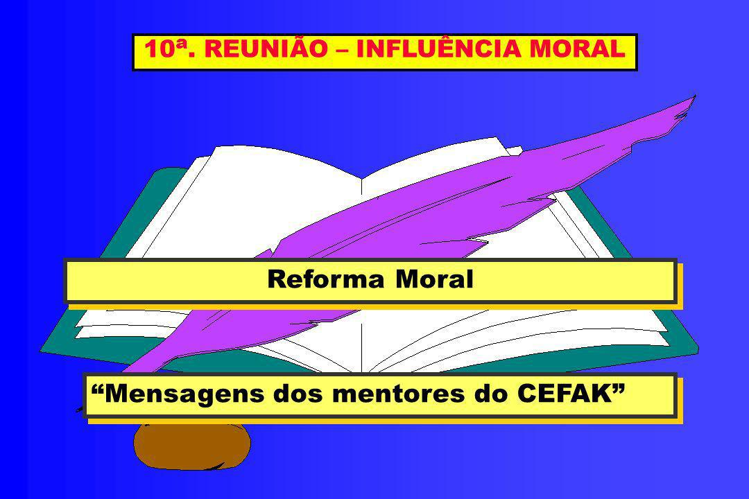 10 a. REUNIÃO – INFLUÊNCIA MORAL Reforma Moral Reforma Moral Mensagens dos mentores do CEFAK Mensagens dos mentores do CEFAK