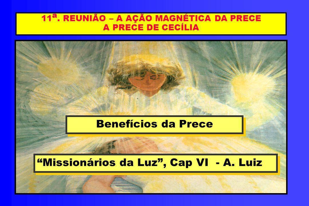 11 a. REUNIÃO – A AÇÃO MAGNÉTICA DA PRECE A DE CECÍLIA Benefícios da Prece Benefícios da Prece Missionários da Luz, Cap VI - A. Luiz Missionários da L