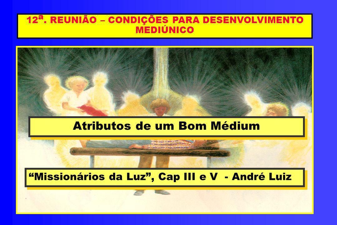12 a. REUNIÃO – CONDIÇÕES PARA DESENVOLVIMENTO MEDIÚNICO Atributos de um Bom Médium Atributos de um Bom Médium Missionários da Luz, Cap III e V - Andr
