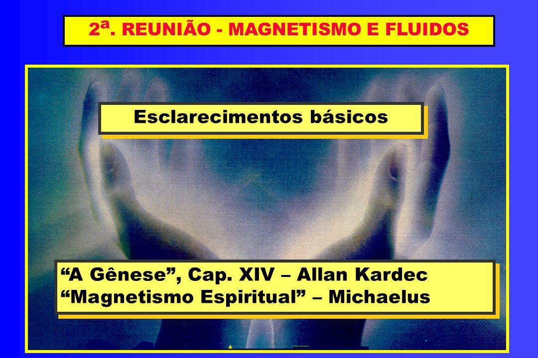 2 a. REUNIÃO - MAGNETISMO E FLUIDOS Esclarecimentos básicos Esclarecimentos básicos A Gênese, Cap. XIV – Allan Kardec Magnetismo Espiritual – Michaelu