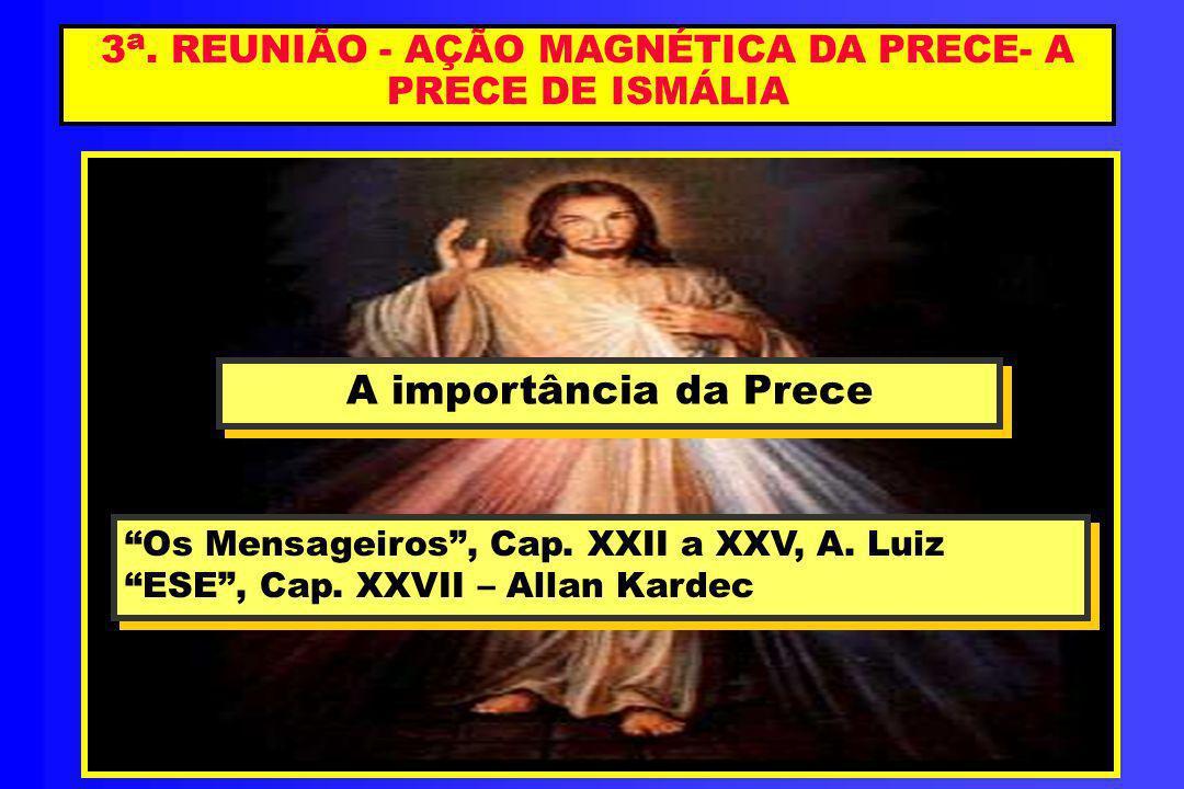 3 a. REUNIÃO - AÇÃO MAGNÉTICA DA PRECE- A PRECE DE ISMÁLIA A importância da Prece A importância da Prece Os Mensageiros, Cap. XXII a XXV, A. Luiz ESE,