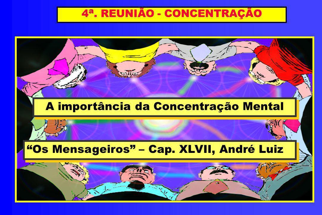 4 a. REUNIÃO - CONCENTRAÇÃO A importância da Concentração Mental A importância da Concentração Mental Os Mensageiros – Cap. XLVII, André Luiz Os Mensa