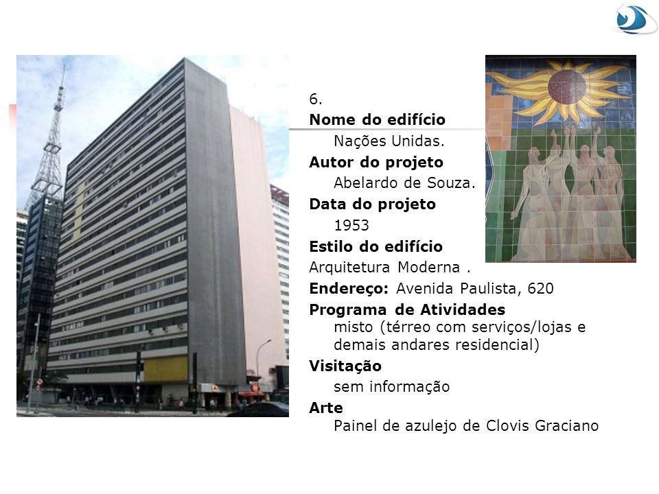 6. Nome do edifício Nações Unidas. Autor do projeto Abelardo de Souza. Data do projeto 1953 Estilo do edifício Arquitetura Moderna. Endereço: Avenida