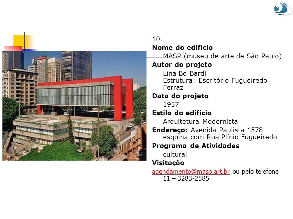 10. Nome do edifício MASP (museu de arte de São Paulo) Autor do projeto Lina Bo Bardi Estrutura: Escritório Fugueiredo Ferraz Data do projeto 1957 Est
