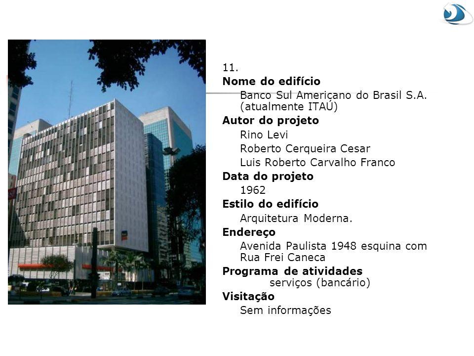 11. Nome do edifício Banco Sul Americano do Brasil S.A. (atualmente ITAÚ) Autor do projeto Rino Levi Roberto Cerqueira Cesar Luis Roberto Carvalho Fra