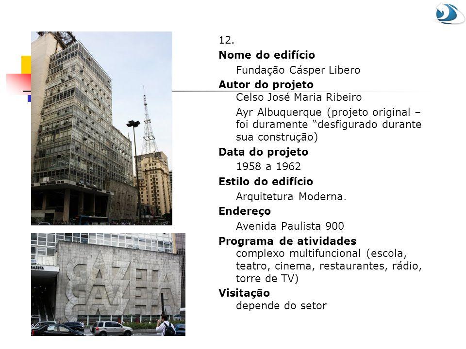 12. Nome do edifício Fundação Cásper Libero Autor do projeto Celso José Maria Ribeiro Ayr Albuquerque (projeto original – foi duramente desfigurado du