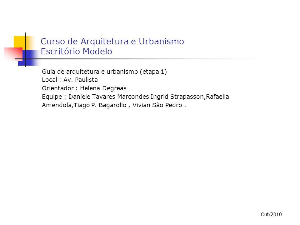 Curso de Arquitetura e Urbanismo Escritório Modelo Guia de arquitetura e urbanismo (etapa 1) Local : Av. Paulista Orientador : Helena Degreas Equipe :