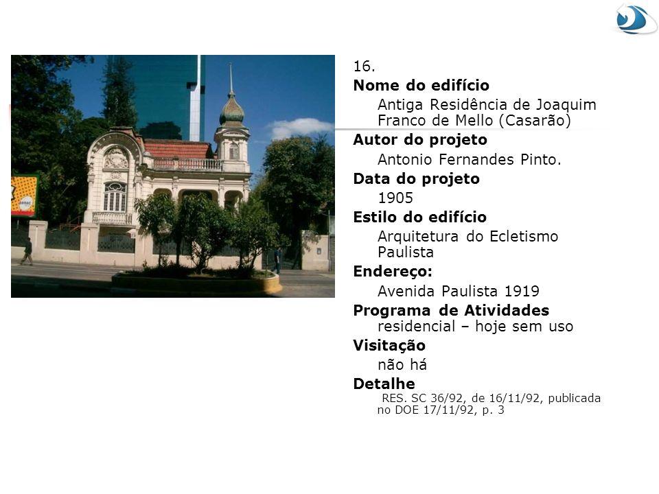 16. Nome do edifício Antiga Residência de Joaquim Franco de Mello (Casarão) Autor do projeto Antonio Fernandes Pinto. Data do projeto 1905 Estilo do e