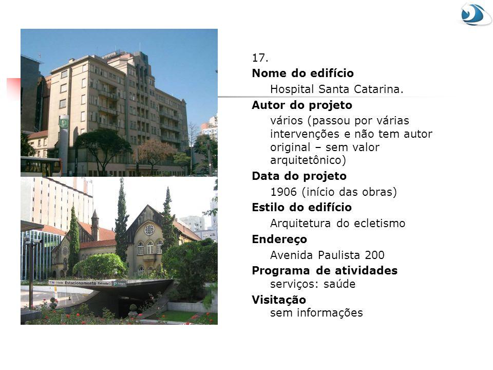 17. Nome do edifício Hospital Santa Catarina. Autor do projeto vários (passou por várias intervenções e não tem autor original – sem valor arquitetôni